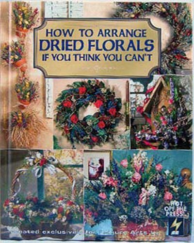 How to Arrange Dried Florals If You Think You Can't (Leisure Arts Craft Leafl.: Anne-Marie ...