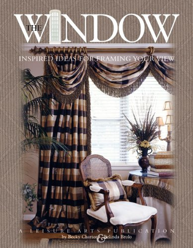 The Window: Inspired Ideas for Framing Your View (Leisure Arts #3422) (1574863142) by Becky Charton; Belinda Brolo; Leisure Arts