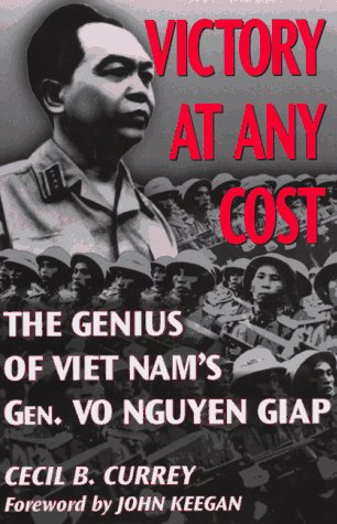 Victory at Any Cost The Genius of Viet Nam's Gen. Vo Nguyen Giap: Currey, Cecil B.