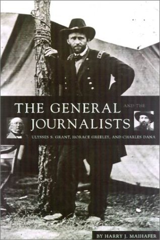 9781574881059: The General and the Journalists: Ulysses S. Grant, Horace Greeley, and Charles Dana