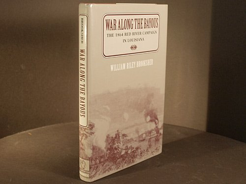 War Along the Bayous: The 1864 Red River Campaign in Louisiana: Brooksher, William Riley