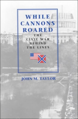While Cannons Roared : The Civil War Behind The Lines: Taylor, John M.