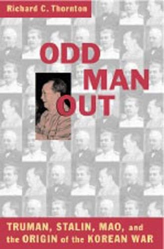 Odd Man Out: Truman, Stalin, Mao, and the Origins of the Korean War: Thornton, Richard C.