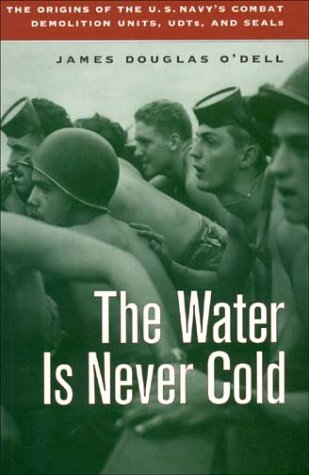 Water Is Never Cold: The Origins of the U.S. Navy's Combat Demolition Units, UDTs, and Seals: ...