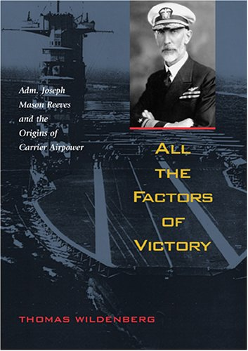 All the Factors of Victory: Adm. Joseph Mason Reeves and the Origins of Carrier Air Power: Thomas ...