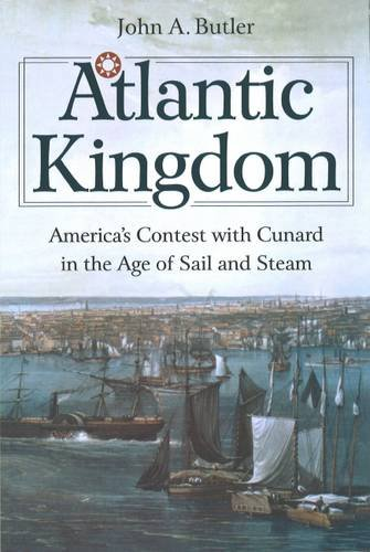 Atlantic Kingdom: America's Contest with Cunard in the Age of Sail and Steam: John A. Butler