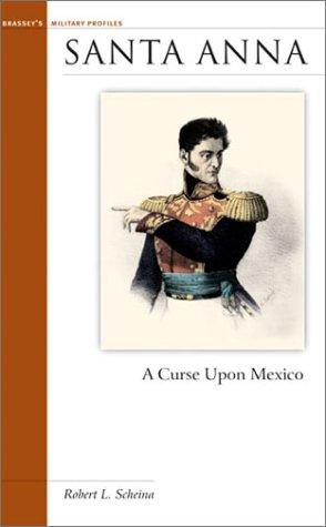 Santa Anna: A Curse Upon Mexico (Military Profiles): Robert L. Scheina