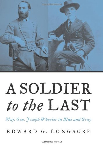 9781574885910: A Soldier to the Last: Maj. Gen. Joseph Wheeler in Blue and Gray