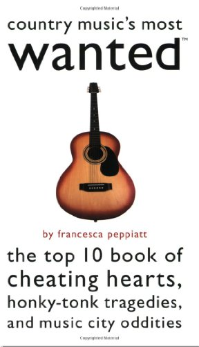 Country Music's Most WantedTM: The Top 10 Book of Cheating Hearts, Honky Tonk Tragedies, and ...