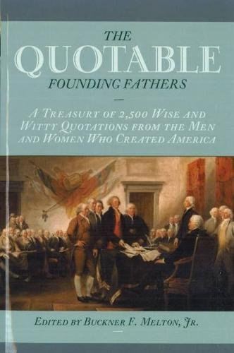 The Quotable Founding Fathers: A Treasury of 2,500 Wise and Witty Quotations from the Men and Women...