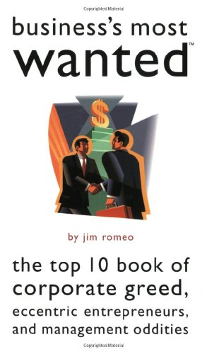 Business's Most Wanted: The Top 10 Book of Corporate Greed, Eccentric Entrepreneurs, and ...