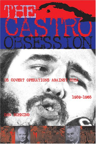 The Castro Obsession : U. S. Covert: Don Bohning