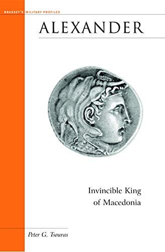 Alexander: Invincible King of Macedonia (Brassey's Military: Peter G. Tsouras