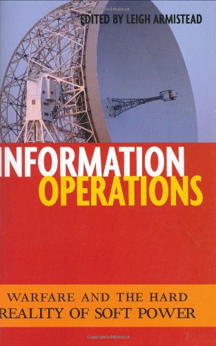 Information Operations: Warfare and the Hard Reality of Soft Power (Issues in Twenty-First Century ...