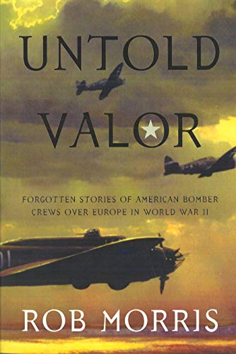 Untold Valor: Forgotten Stories of American Bomber Crews over Europe in World War II: Rob Morris