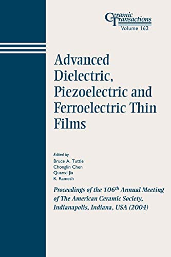 9781574981834: Advanced Dielectric, Piezoelectric and Ferroelectric Thin Films: Proceedings of the 106th Annual Meeting of The American Ceramic Society, Indianapolis, Indiana, USA 2004 (Ceramic Transactions Series)