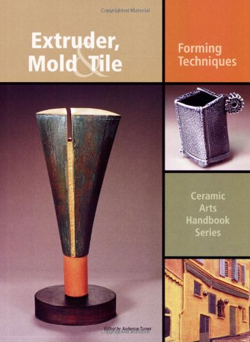 Extruder, Mold and Tile: Forming Techniques (Ceramic Arts Handbook): Anderson Turner