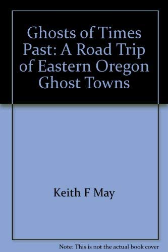 Ghosts of Times Past a Roadtrip of Eastern Oregon Ghost Towns: Keith F. May