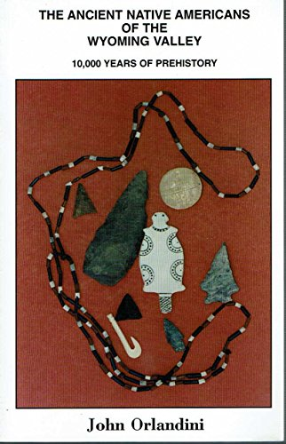 The ancient native Americans of the Wyoming Valley: 10,000 years of prehistory: Orlandini, John