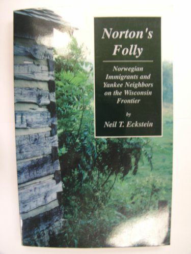 9781575024875: Norton's Folly: Norwegian immigrants and Yankee neighbors on the Wisconsin frontier, 1849-1857