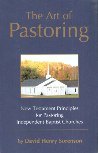 The Art of Pastoring: New Testament Principles for Pastoring Independent Baptist Churches: Sorenson...