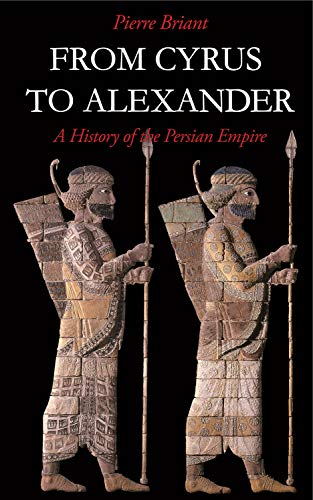 From Cyrus to Alexander: A History of the Persian Empire: Pierre Briant