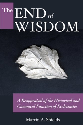 End of Wisdom A Reappraisal of the Historical and Canonical Function of Ecclesiastes