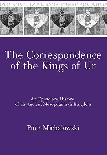 Correspondence of the Kings of Ur An Epistolary History of an Ancient Mesopotamian Kingdom
