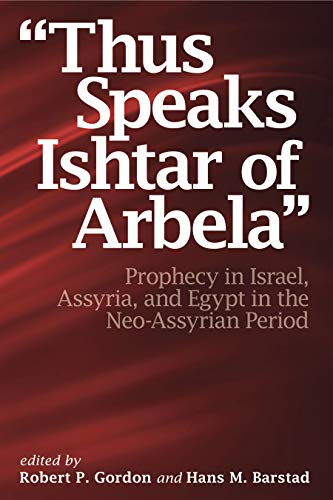 Thus Speaks Ishtar of Arbela Prophecy in Israel, Assyria, and Egypt in the Neo-Assyrian Period