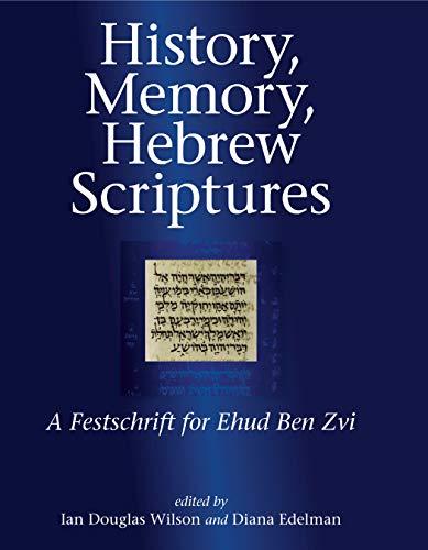 History, Memory, Hebrew Scrip: BenZvi Fs A Festschrift for Ehud Ben Zvi