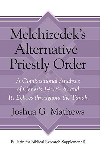 Melchizedek's Alternative Priestly Order: A Compositional Analysis: Joshua G. Mathews
