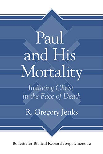 Paul and His Mortality: Imitating Christ in the Face of Death (Bulletin for Biblical Research Suppl...
