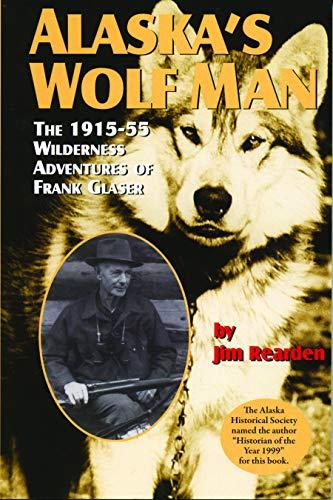 Alaska's Wolf Man: The 1915-55 Wilderness Adventures: Rearden, Jim