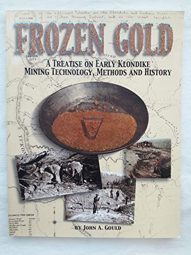 Frozen Gold: a Treatise on Early Klondike Mining Technology, Methods and History: Gould, John A. (...
