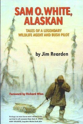 Sam O. White, Alaskan: Tales of a Legendary Wildlife Agent and Bush Pilot: Jim Rearden