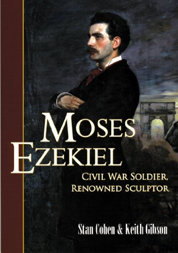 Moses Ezekiel Civil War Soldier, Renowned Sculptor: Cohen, Stan and Keith Gibson