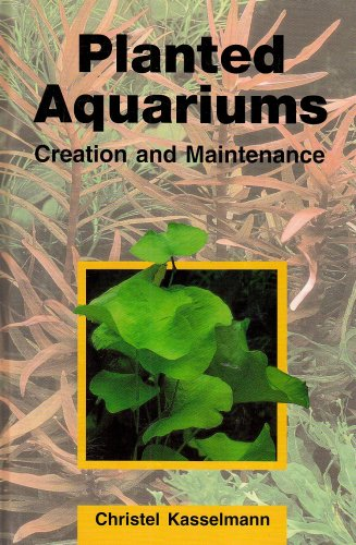 Planted Aquariums: Creation and Maintenance: Christel Kasselmann
