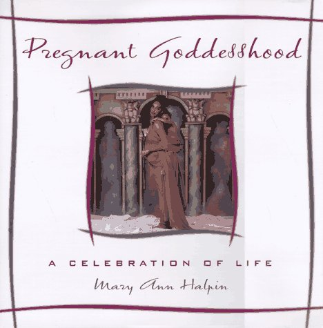 PREGNANT GODDESSHOOD: A CELEBRATION OF LIFE; Signed. *: HALPIN, MARY ANN
