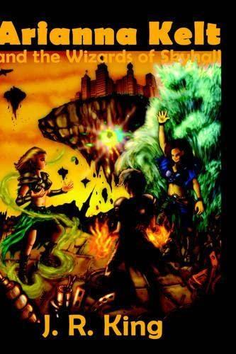 Arianna Kelt and the Wizards of Skyhall: King, J. R.
