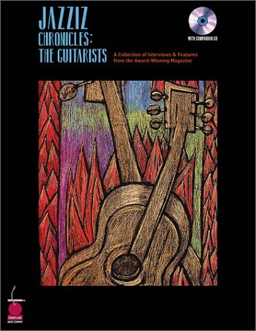 JAZZIZ Chronicles: The Guitarists: A Collection of Interviews and Features from the Award-Winning ...