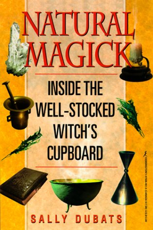 Natural Magick: Inside the Well-Stocked Witch's Cupboard: Sally Dubats