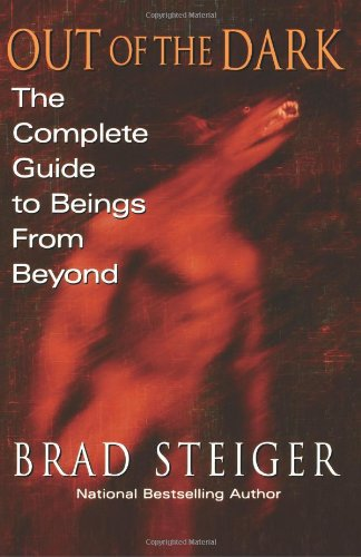 Out Of The Dark: The Complete Guide to Beings from Beyond: Brad Steiger