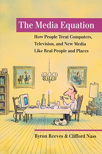 The Media Equation: How People Treat Computers, Television, and New Media Like Real People and Places 9781575860534 Can human beings relate to computer or television programs in the same way they relate to other human beings? Based on numerous psychological studies, this book concludes that people not only can but do treat computers, televisions, and new media as real people and places. Studies demonstrate that people are  polite  to computers; that they treat computers with female voices differently than  male  ones; that large faces on a screen can invade our personal space; and that on-screen and real-life motion can provoke the same physical responses. Using everyday language to engage readers interested in psychology, communication, and computer technology, Reeves and Nass detail how this knowledge can help in designing a wide range of media.