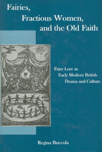 Fairies, Fractions Women, And The Old Faith: Fairy Lore in Early Modern British Drama and Culture (...