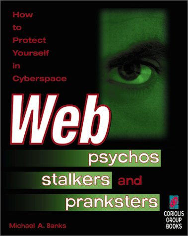 Web Psychos, Stalkers and Pranksters : How to Protect Yourself in Cyberspace: Banks, Michael A.