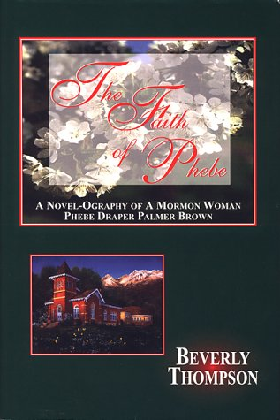 The Faith of Phebe ; A Novel-Ography of a Mormon Woman: Phebe (1576360407) by Beverly Thompson; Beverly B. Thompson