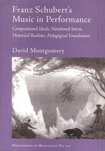9781576470251: Franz Schubert's Music in Performance: Compositional Ideals, Notational Intent, Historical Realities, Pedagogical Foundations (Monographs in Musicology)