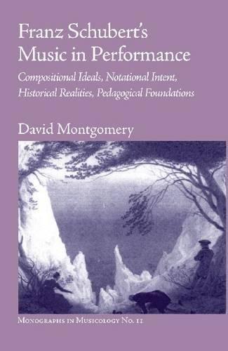 Franz Schubert s Music in Performance: Compositional Ideals, Notational Intent, Historical ...