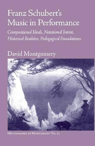 9781576471951: Franz Schubert's Music in Performance: Compositional Ideals, Notational Intent, Historical Realities, Pedagogical Foundations (Monographs in Musicology)