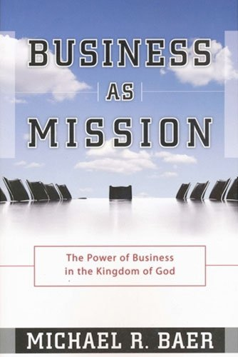 Business as Mission: The Power of Business: Michael R. Baer
